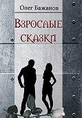 Олег Бажанов - Взрослые сказки (сборник)