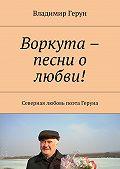 Владимир Герун -Воркута – песни о любви! Северная любовь поэта Геруна