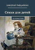 Николай Пивцайкин -Стихи для детей. Наразныетемы