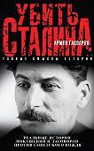 Армен Гаспарян -Убить Сталина. Реальные истории покушений и заговоров против советского вождя