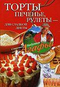 Агафья Звонарева -Торты, печенье, рулеты – для сладкой диеты