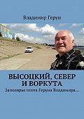 Владимир Герун -Высоцкий, Север иВоркута. Заполярье поэта Геруна Владимира…