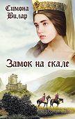Симона Вилар -Замок на скале