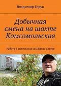 Владимир Герун -Добычная смена нашахте Комсомольская. Работа вшахтах под землёй наСевере
