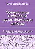 Валентина Ефременко -Четыре шага кздоровью часто болеющего ребёнка. Которые никто, кромемамы, несделает, иокоторых молчат педиатры
