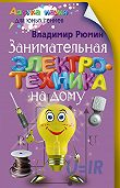 Владимир Рюмин - Занимательная электротехника на дому
