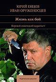 Иван Оруженосцев -Жизнь как бой