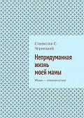 Станислав Чернецкий -Непридуманная жизнь моеймамы. Жизнь– сложная штука
