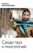Альбина Абсалямова -Среди пауз и многоточий (сборник)
