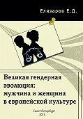 Евгений Елизаров -Великая гендерная эволюция: мужчина и женщина в европейской культуре