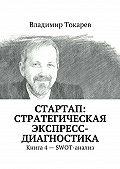 Владимир Токарев - СТАРТАП: стратегическая экспресс-диагностика. Книга 4 – SWOT-анализ