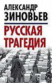 Александр Зиновьев -Русская трагедия
