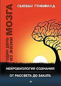 Сьюзан Гринфилд -Один день из жизни мозга. Нейробиология сознания от рассвета до заката