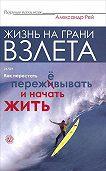 Александр Рей -Жизнь на грани взлёта, или Как перестать пережевывать и начать жить
