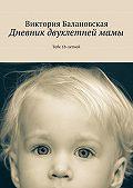 Виктория Балановская - Дневник двухлетнеймамы