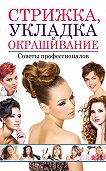 Светлана Хворостухина - Стрижка, укладка и окрашивание волос. Советы профессионалов