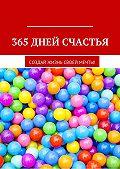 Оксана Гаврилова -365 дней счастья. Создай жизнь своей мечты