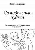 Вера Мещерская -Самодельные чудеса. Сказочная повесть снесказочными приложениями