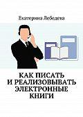 Екатерина Лебедева -Как писать иреализовывать электронные книги
