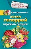 Юрий Константинов -Лечим геморрой народными методами