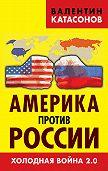 Валентин Катасонов -Америка против России. Холодная война 2.0