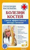 Александра Васильева - Болезни костей. Самые эффективные методы лечения