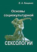 Е. А. Кащенко - Основы социокультурной сексологии