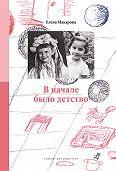 Елена Григорьевна Макарова -В начале было детство