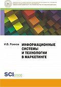 Илья Рожков - Информационные системы и технологии в маркетинге. Монография