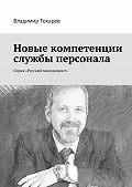 Владимир Токарев -Новые компетенции службы персонала. Серия «Русский менеджмент»