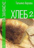 Татьяна Аврова -Хлеб назакваске2