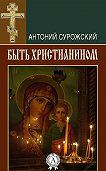 Митрополит Антоний Сурожский -Быть христианином