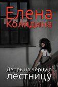 Елена Колядина -Дверь на черную лестницу