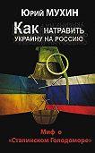 Юрий Игнатьевич Мухин -Как натравить Украину на Россию. Миф о «Сталинском Голодоморе»