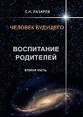 Сергей Лазарев -Человек будущего. Воспитание родителей. Вторая часть