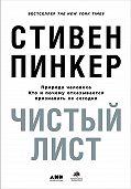 Стивен Пинкер -Чистый лист: Природа человека. Кто и почему отказывается признавать ее сегодня