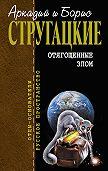 Аркадий и Борис Стругацкие -Отягощенные злом (сборник)
