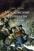 Софи Аскиноф -Московские французы в 1812 году. От московского пожара до Березины