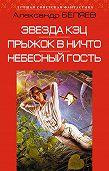 Александр Беляев -Звезда КЭЦ. Прыжок в ничто. Небесный гость (сборник)