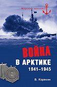 Владислав Корякин -Война в Арктике. 1941—1945