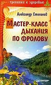 Александр Степанов -Мастер-класс дыхания по Фролову