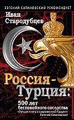 Иван Стародубцев -Россия – Турция: 500 лет беспокойного соседства