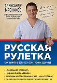 Александр Мясников -Русская рулетка. Как выжить в борьбе за собственное здоровье