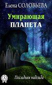 Елена Соловьева - Умирающая планета. Последняя надежда