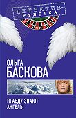 Ольга Баскова - Правду знают ангелы