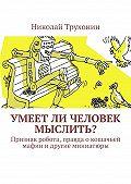 Николай Трухонин -Умеет ли человек мыслить? Признак робота, правда о кошачьей мафии и другие миниатюры