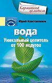 Юрий Константинов -Вода. Уникальный целитель от 100 недугов