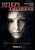 Лакедемонская Наталья -Книга «ТОТЕМ: Хищники». Часть 1