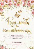 Юлия Ланске -Роза любви и женственности. Как стать роскошным цветком, привлекающим лучших мужчин