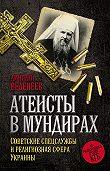 Дмитрий Веденеев -Атеисты в мундирах. Советские спецслужбы и религиозная сфера Украины